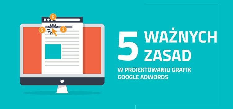 5 ważnych zasad w projektowaniu grafik Google Adwords